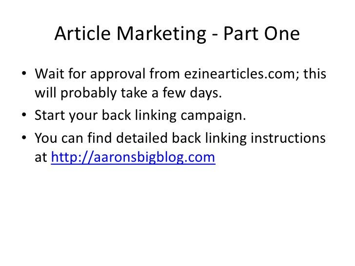 Article Marketing - Part One • Wait for approval from ezinearticles.com; this   will probably take a few days. • Start you...