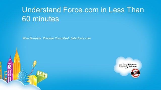 Understand Force.com in Less Than60 minutesMike Burnside, Principal Consultant, Salesforce.com