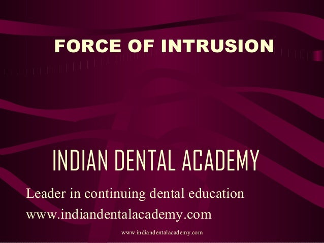 FORCE OF INTRUSION  INDIAN DENTAL ACADEMY Leader in continuing dental education www.indiandentalacademy.com www.indiandent...
