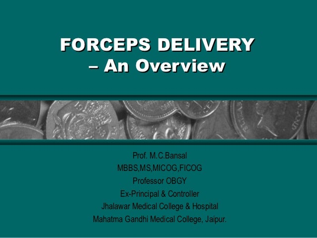 FORCEPS DELIVERY  – An Overview             Prof. M.C.Bansal         MBBS,MS,MICOG,FICOG             Professor OBGY       ...