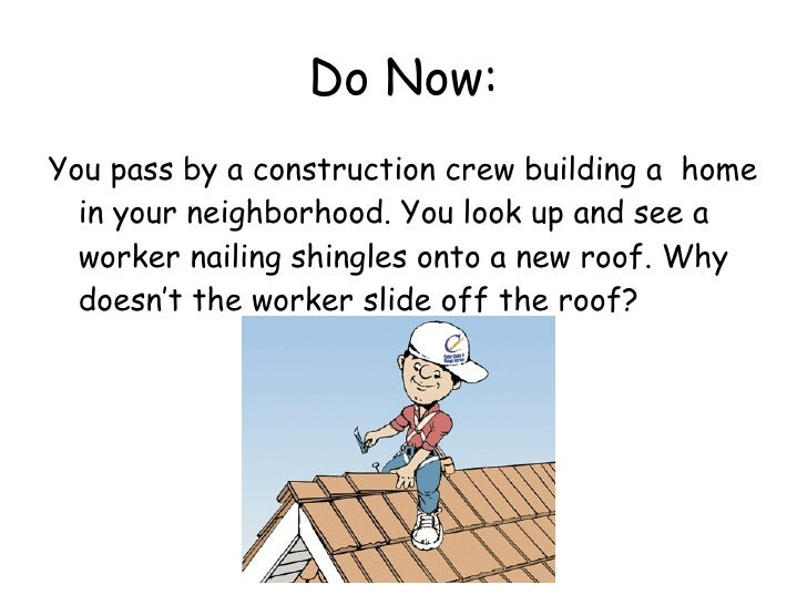 Do Now: <ul><li>You pass by a construction crew building a  home in your neighborhood. You look up and see a worker nailin...