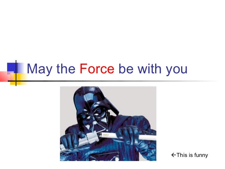 May the Force be with you                      This is funny