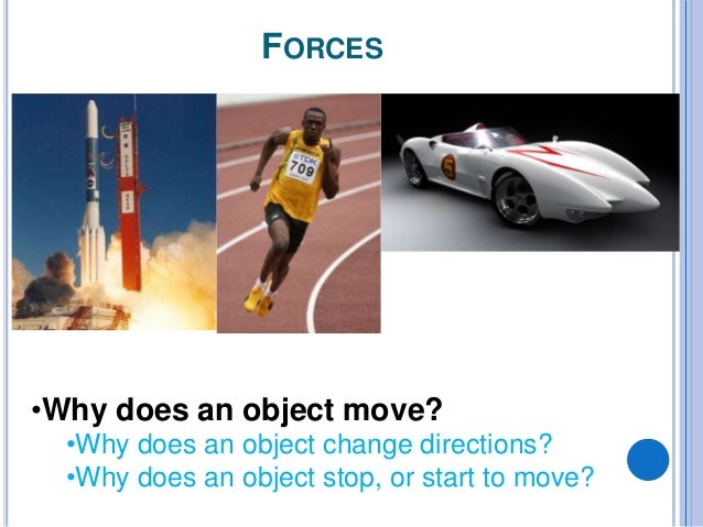 FORCES •Why does an object move? •Why does an object change directions? •Why does an object stop, or start to move?
