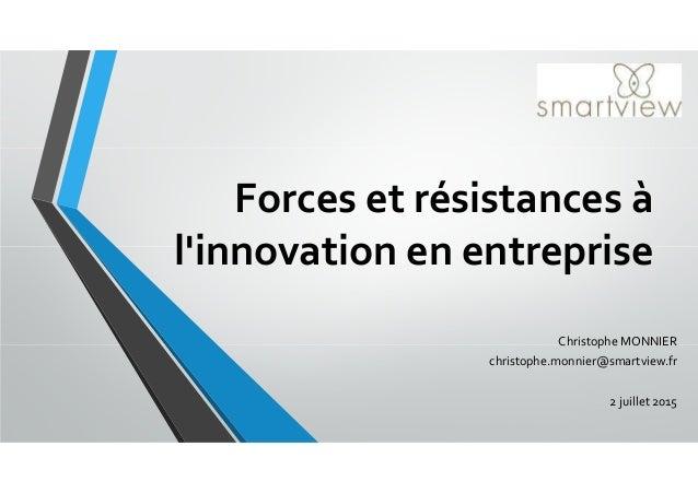 Forces et résistances à l'innovation en entreprise Christophe MONNIER christophe.monnier@smartview.fr 2 juillet 2015
