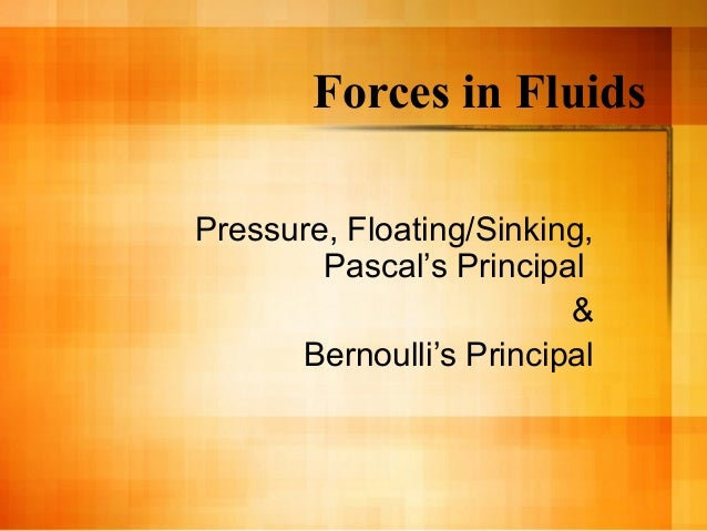 Forces in FluidsPressure, Floating/Sinking,        Pascal's Principal                         &      Bernoulli's Principal