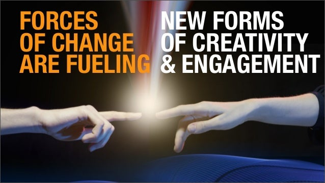FORCES OF CHANGE ARE FUELING NEW FORMS OF CREATIVITY & ENGAGEMENT