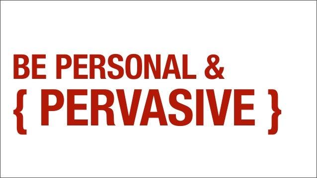 BE PERSONAL & { PERVASIVE }