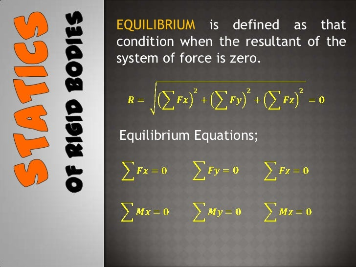 EQUILIBRIUM is defined as that condition when the resultant of the system of force is zero.<br />Statics<br />Of rigid bod...