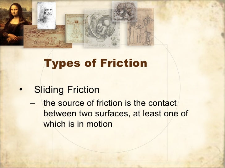 Types of Friction•   Sliding Friction    – the source of friction is the contact      between two surfaces, at least one o...