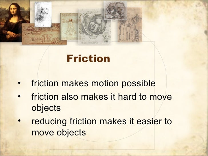 Friction•   friction makes motion possible•   friction also makes it hard to move    objects•   reducing friction makes it...