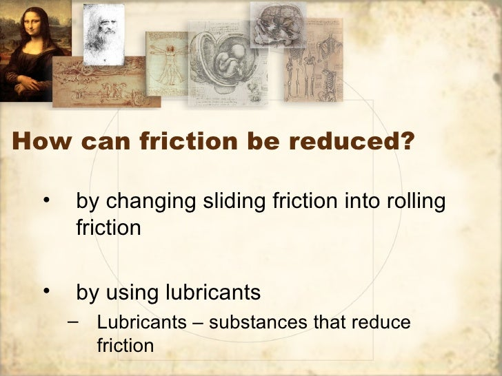 How can friction be reduced?  •   by changing sliding friction into rolling      friction  •   by using lubricants      – ...