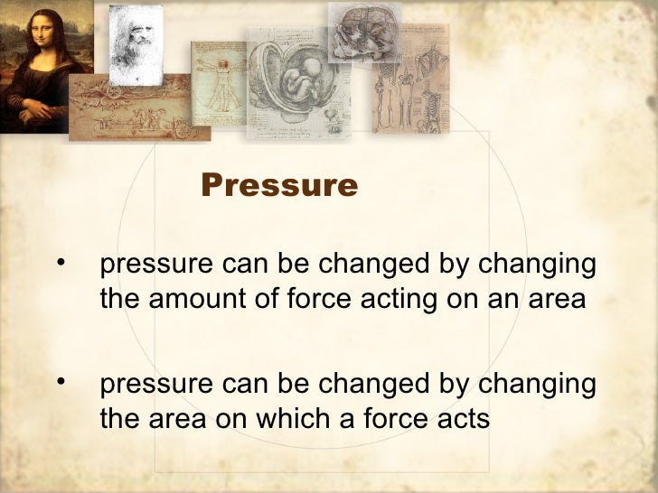 Pressure•   pressure can be changed by changing    the amount of force acting on an area•   pressure can be changed by cha...