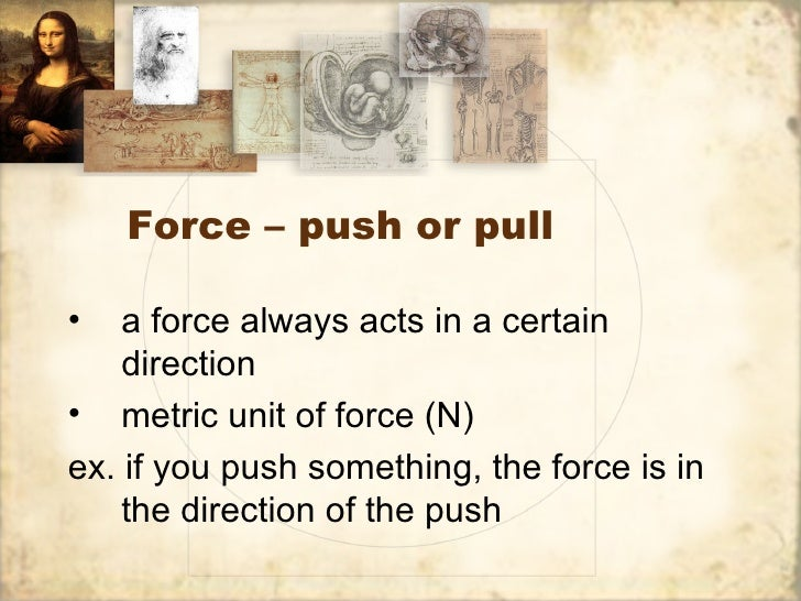 Force – push or pull•   a force always acts in a certain    direction• metric unit of force (N)ex. if you push something, ...