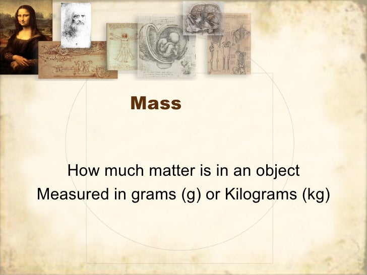 Mass   How much matter is in an objectMeasured in grams (g) or Kilograms (kg)