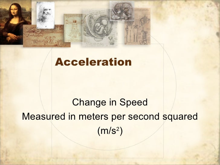 Acceleration          Change in SpeedMeasured in meters per second squared               (m/s2)