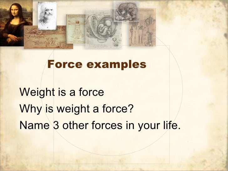 Force examplesWeight is a forceWhy is weight a force?Name 3 other forces in your life.