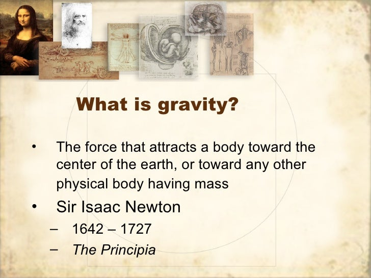 What is gravity?•   The force that attracts a body toward the    center of the earth, or toward any other    physical body...