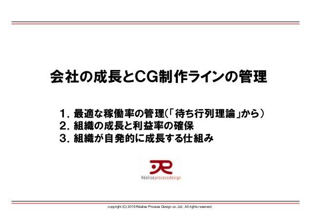 copyright (C) 2015 Réalise Process Design co.,Ltd . All rights reserved. 会社の成長とCG制作ラインの管理 1.最適な稼働率の管理(「待ち行列理論」から) 2.組織の成長と...