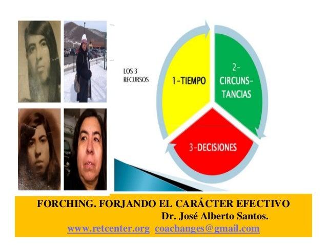 FORCHING. FORJANDO EL CARÁCTER EFECTIVO Dr. José Alberto Santos. www.retcenter.org coachanges@gmail.com
