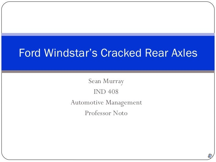 Sean Murray IND 408 Automotive Management Professor Noto Ford Windstar's Cracked Rear Axles