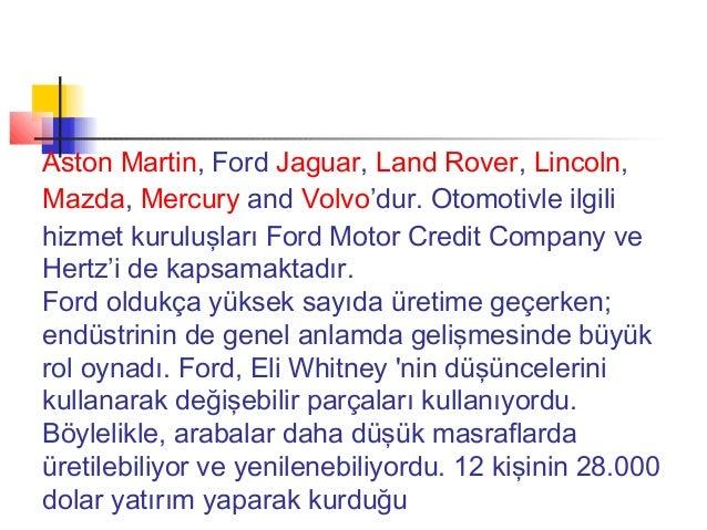 Aston Martin,Ford Jaguar, Land Rover, Lincoln,Mazda, Mercury and Volvo'dur. Otomotivle ilgilihizmet kuruluşları Ford Moto...
