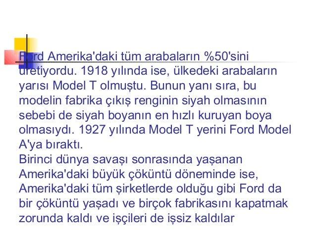 Ford Amerikadaki tüm arabaların %50siniüretiyordu. 1918 yılında ise, ülkedeki arabalarınyarısı Model T olmuştu. Bunun yanı...