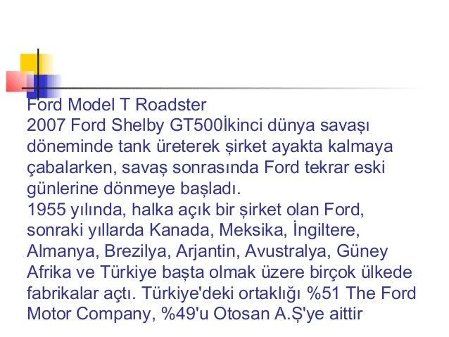 Ford Model T Roadster2007 Ford Shelby GT500İkinci dünya savaşıdöneminde tank üreterek şirket ayakta kalmayaçabalarken, sav...