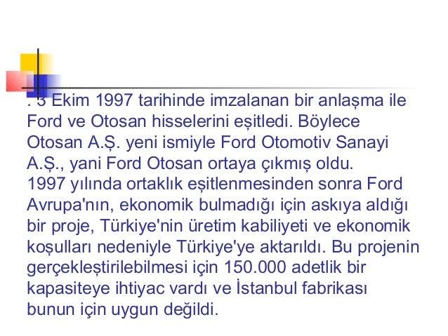 . 3 Ekim 1997 tarihinde imzalanan bir anlaşma ileFord ve Otosan hisselerini eşitledi. BöyleceOtosan A.Ş. yeni ismiyle Ford...