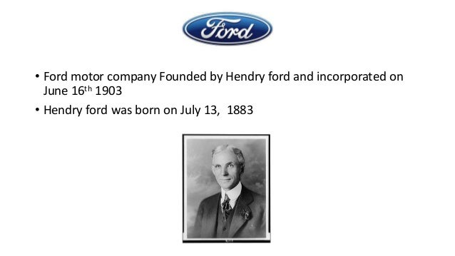 • Ford motor company Founded by Hendry ford and incorporated on June 16th 1903 • Hendry ford was born on July 13, 1883