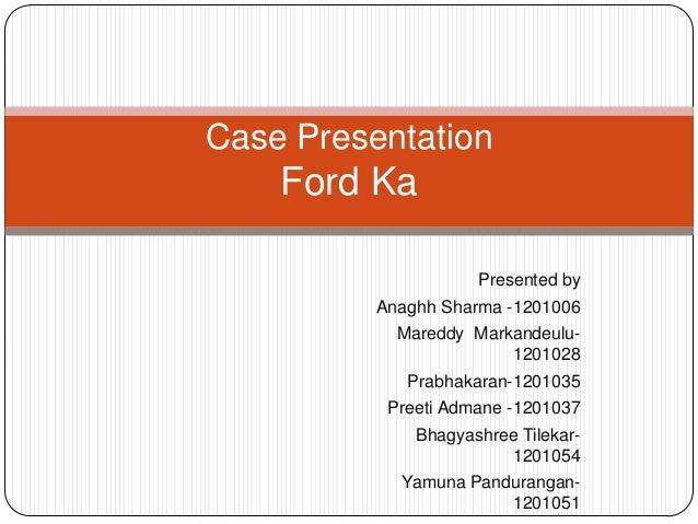 Case Presentation    Ford Ka                     Presented by          Anaghh Sharma -1201006            Mareddy Markandeu...