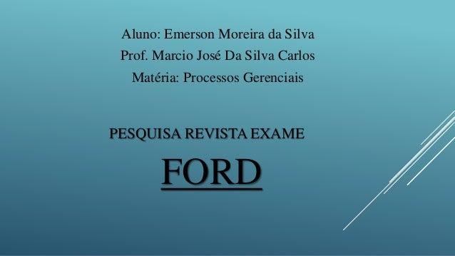 PESQUISA REVISTA EXAME FORD Aluno: Emerson Moreira da Silva Prof. Marcio José Da Silva Carlos Matéria: Processos Gerenciais