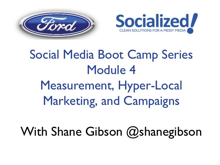 Social Media Boot Camp Series           Module 4   Measurement, Hyper-Local   Marketing, and CampaignsWith Shane Gibson @s...