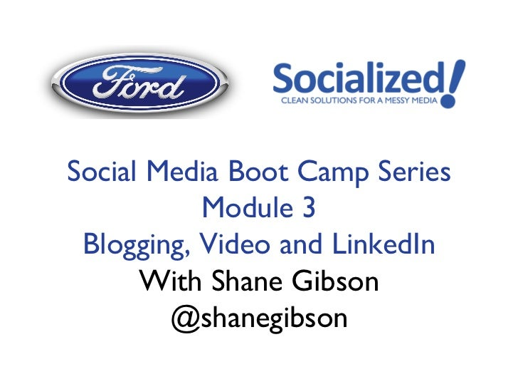 Social Media Boot Camp Series           Module 3 Blogging, Video and LinkedIn      With Shane Gibson        @shanegibs...