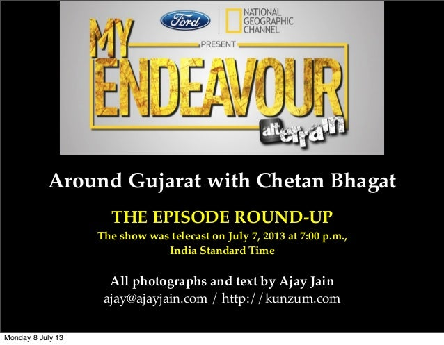 Around Gujarat with Chetan Bhagat THE EPISODE ROUND-UP The show was telecast on July 7, 2013 at 7:00 p.m., India Standard ...