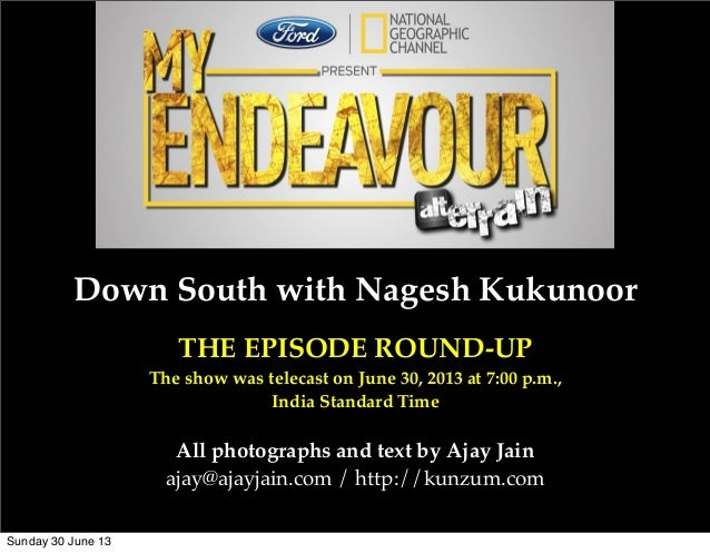Down South with Nagesh Kukunoor THE EPISODE ROUND-UP The show was telecast on June 30, 2013 at 7:00 p.m., India Standard T...