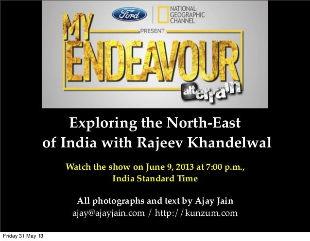 Exploring the North-Eastof India with Rajeev KhandelwalWatch the show on June 9, 2013 at 7:00 p.m.,India Standard TimeAll ...