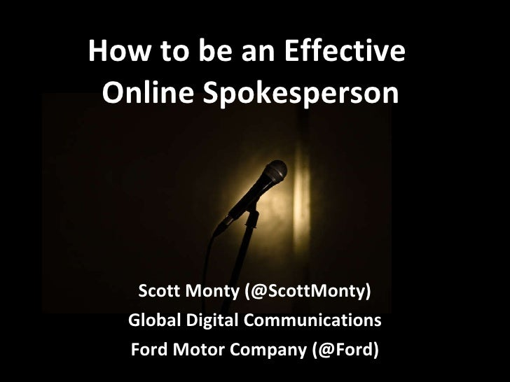 How to be an Effective  Online Spokesperson Scott Monty (@ScottMonty) Global Digital Communications Ford Motor Company (@F...