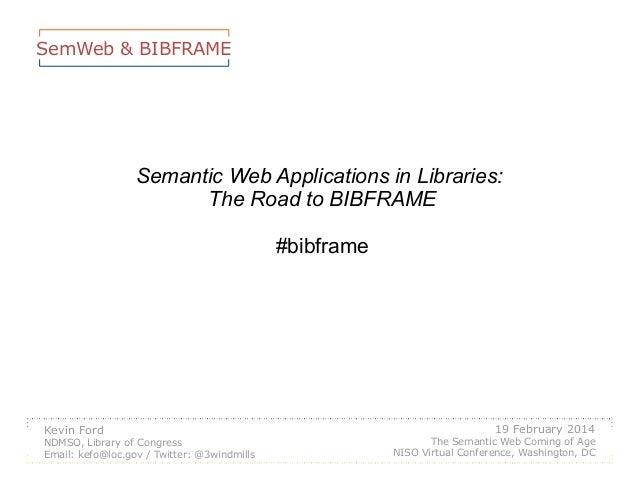 SemWeb & BIBFRAME  Semantic Web Applications in Libraries: The Road to BIBFRAME #bibframe  Kevin Ford NDMSO, Library of Co...