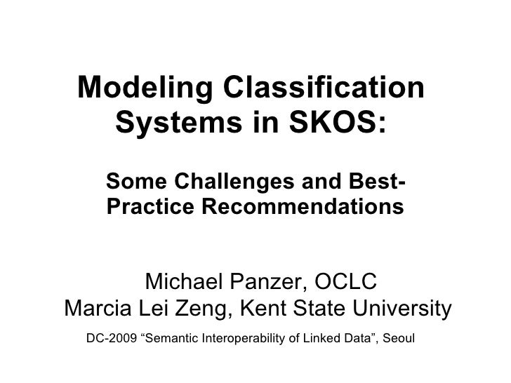 Modeling Classification Systems in SKOS: Some Challenges and Best-Practice Recommendations Michael Panzer, OCLC  Marcia Le...