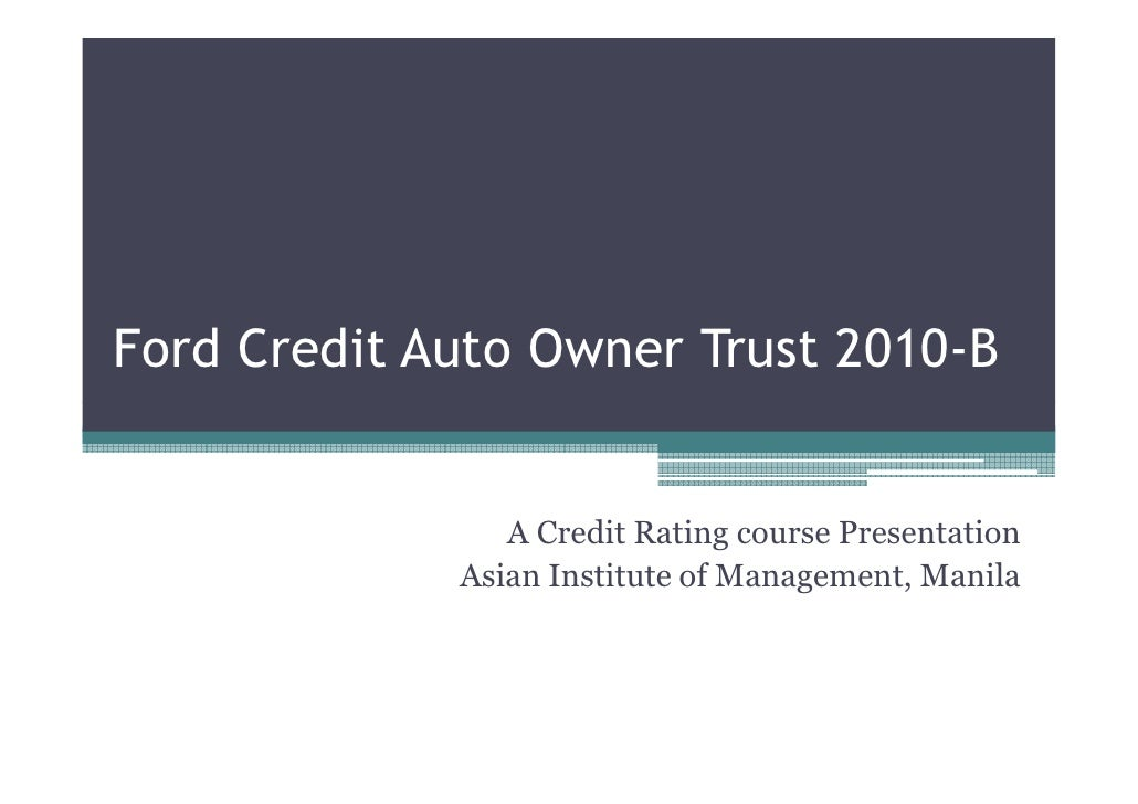 Ford Credit Auto Owner Trust 2010-B                   A Credit Rating course Presentation              Asian Institute of ...