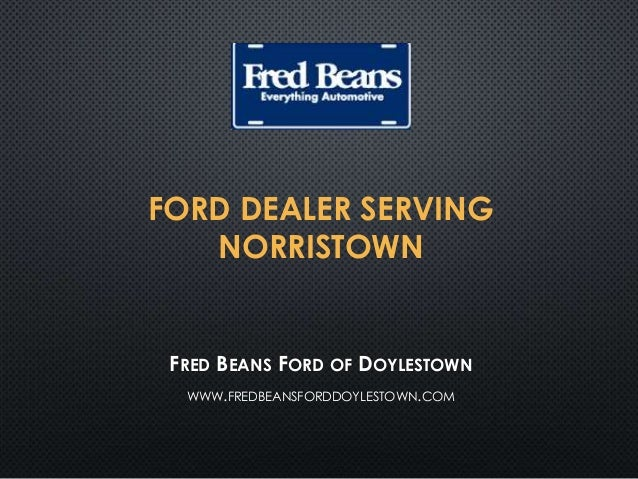 FORD DEALER SERVING NORRISTOWN FRED BEANS FORD OF DOYLESTOWN WWW.FREDBEANSFORDDOYLESTOWN.COM