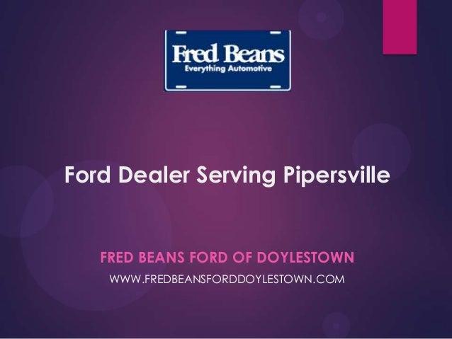 Ford Dealer Serving Pipersville FRED BEANS FORD OF DOYLESTOWN WWW.FREDBEANSFORDDOYLESTOWN.COM