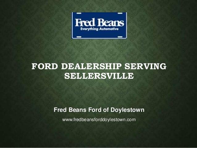 FORD DEALERSHIP SERVING SELLERSVILLE Fred Beans Ford of Doylestown www.fredbeansforddoylestown.com