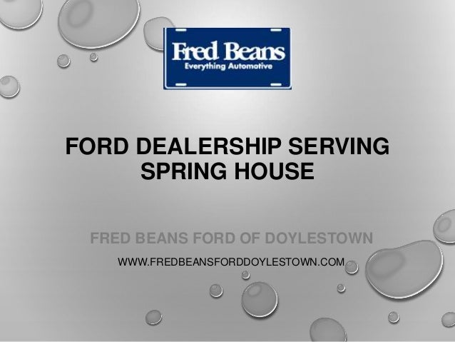 FORD DEALERSHIP SERVING SPRING HOUSE FRED BEANS FORD OF DOYLESTOWN WWW.FREDBEANSFORDDOYLESTOWN.COM