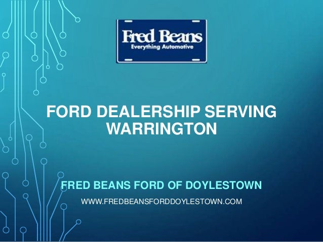 FORD DEALERSHIP SERVING WARRINGTON FRED BEANS FORD OF DOYLESTOWN WWW.FREDBEANSFORDDOYLESTOWN.COM