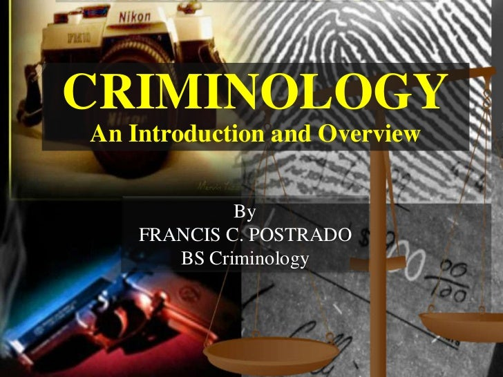 CRIMINOLOGYAn Introduction and Overview             By    FRANCIS C. POSTRADO       BS Criminology
