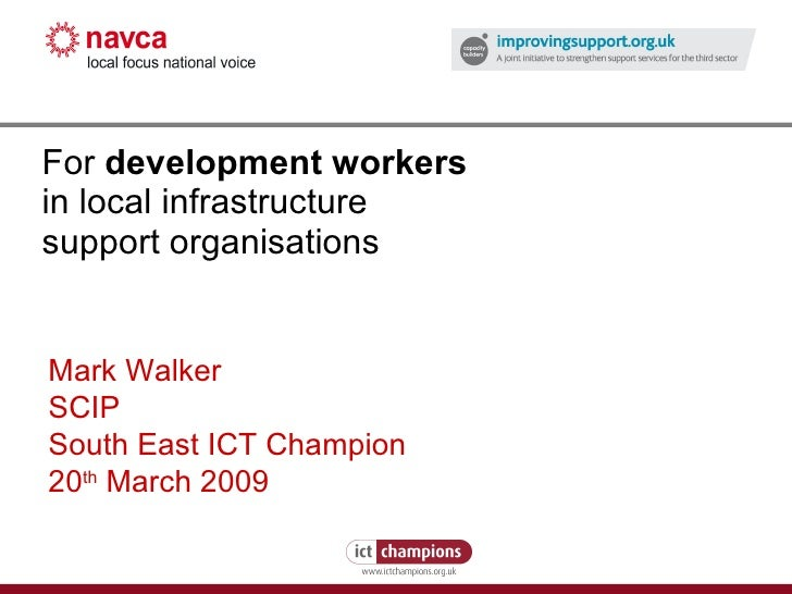 For  development workers   in local infrastructure support organisations Mark Walker SCIP South East ICT Champion 20 th  M...