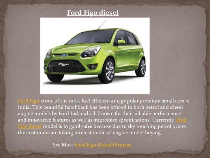 Ford Figo dieselFord Figo is one of the most fuel efficient and popular premium small cars inIndia. This beautiful hatchba...