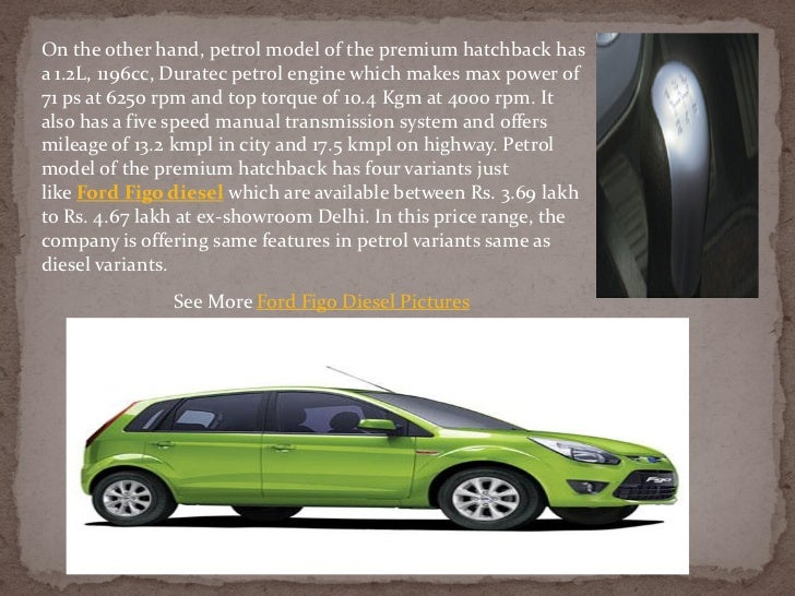 On the other hand, petrol model of the premium hatchback hasa 1.2L, 1196cc, Duratec petrol engine which makes max power of...