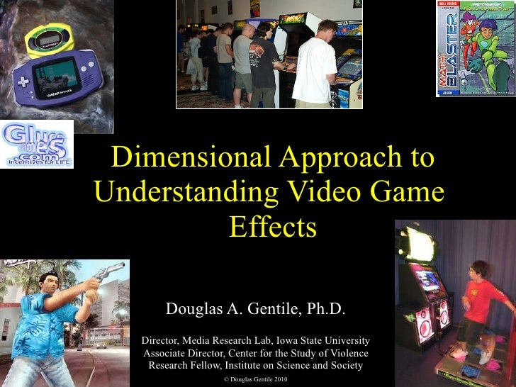 Dimensional Approach to Understanding Video Game  Effects Douglas A. Gentile, Ph.D. Director, Media Research Lab, Iowa Sta...